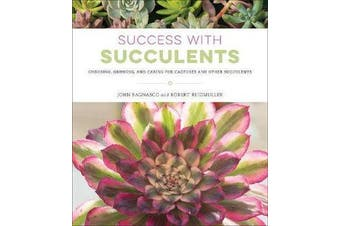 Success with Succulents - Choosing, Growing, and Caring for Cactuses and Other Succulents
