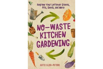 No-Waste Kitchen Gardening - Regrow Your Leftover Greens, Stalks, Seeds, and More