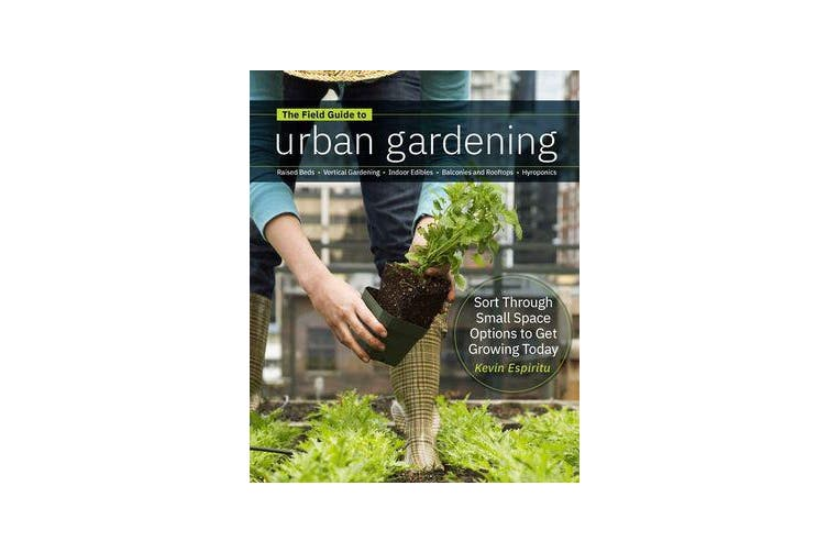 Field Guide to Urban Gardening - How to Grow Plants, No Matter Where You Live: Raised Beds * Vertical Gardening * Indoor Edibles * Balconies and Rooftops * Hydroponics