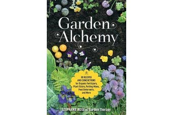 Garden Alchemy - 80 Recipes and Concoctions for Organic Fertilizers, Plant Elixirs, Potting Mixes, Pest Deterrents, and More