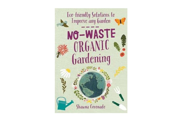 No-Waste Organic Gardening - Eco-friendly Solutions to Improve any Garden