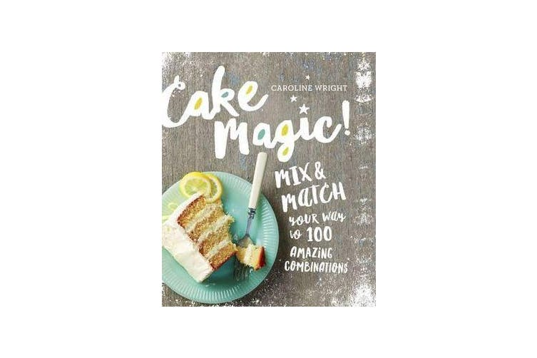 Cake Magic! - Mix & Match Your Way to 100 Amazing Combinations