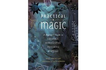 Practical Magic - A Beginner's Guide to Crystals, Horoscopes, Psychics, and Spells