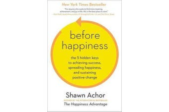 Before Happiness - The 5 Hidden Keys to Achieving Success, Spreading Happiness, and Sustaining Positive Change