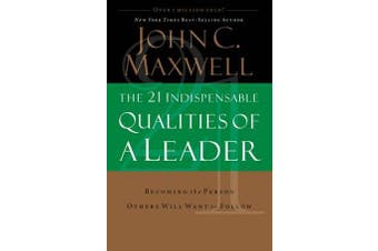 The 21 Indispensable Qualities of a Leader - Becoming the Person Others Will Want to Follow