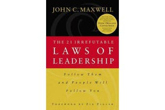 21 Irrefutable Laws of Leadership - Follow Them and People Will Follow You