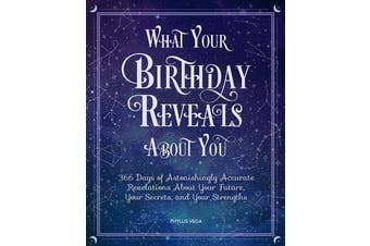 What Your Birthday Reveals About You - 366 Days of Astonishingly Accurate Revelations About Your Future, Your Secrets, and Your Strengths