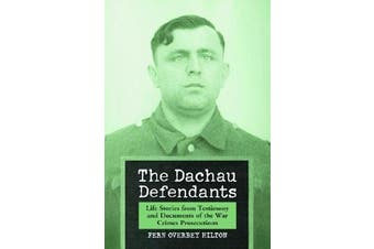 The Dachau Defendants - Life Stories from Testimony and Documents of the War Crimes Prosecutions
