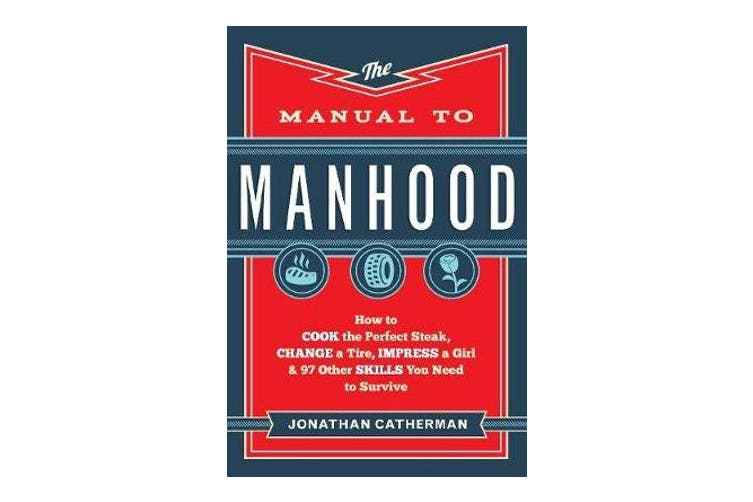 The Manual to Manhood - How to Cook the Perfect Steak, Change a Tire, Impress a Girl & 97 Other Skills You Need to Survive