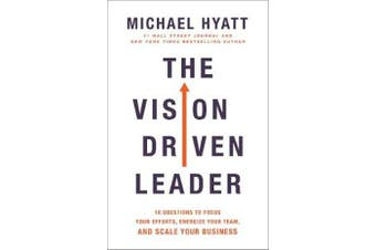 The Vision-Driven Leader - 10 Questions to Focus Your Efforts, Energize Your Team, and Scale Your Business