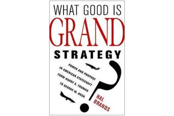 What Good Is Grand Strategy? - Power and Purpose in American Statecraft from Harry S. Truman to George W. Bush