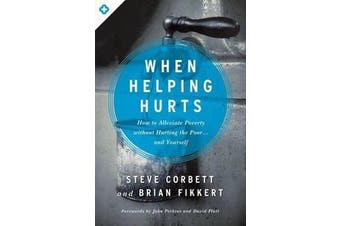 When Helping Hurts - How to Alleviate Poverty Without Hurting the Poor... and Yourself