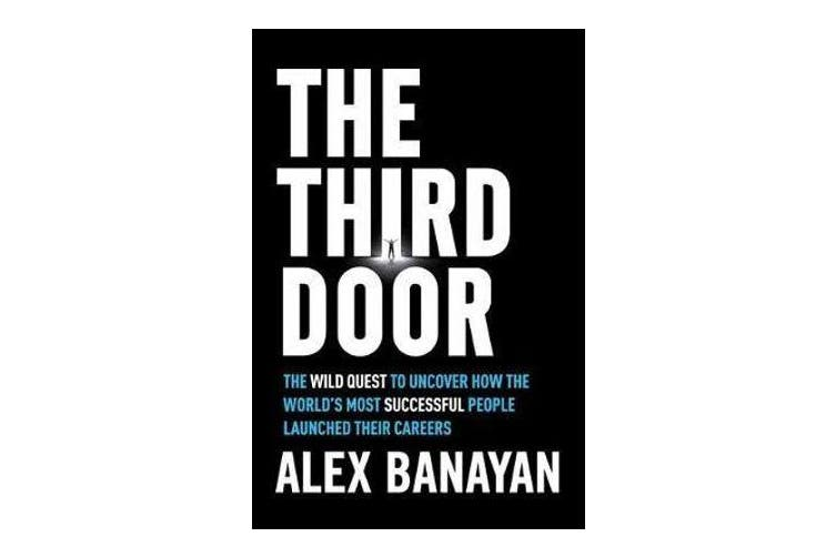 Third Door - The Wild Quest to Uncover How the World's Most Successful People Launched Their Careers