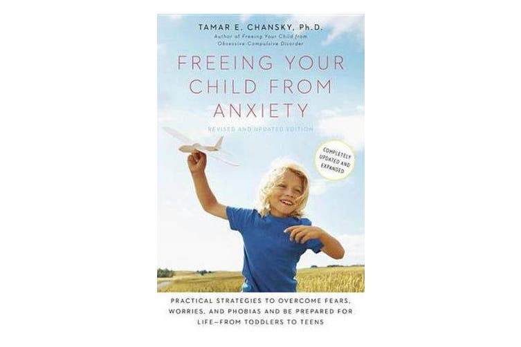 Freeing Your Child from Anxiety - Practical Strategies to Overcome Fears, Worries, and Phobias and Be Prepared for Life--From Toddlers to Teens