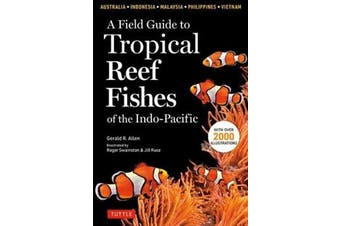 A Field Guide to Tropical Reef Fishes of the Indo-Pacific - Covers 1,670 Species in Australia, Indonesia, Malaysia, Vietnam and the Philippines (with 2,000 Illustrations)