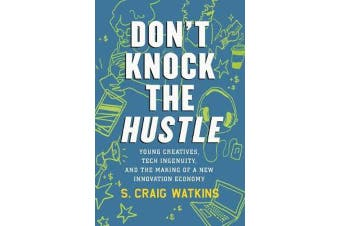Don't Knock the Hustle - Young Creatives, Tech Ingenuity, and the Making of a New Innovation Economy