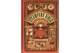 Steampunk Bible - An Illustrated Guide to the World of Imaginary Airships, Corsets and Goggles, Mad Scientists, and Strange Literature