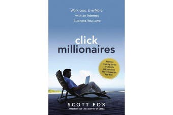 Click Millionaires - Work Less, Live More with an Internet Business You Love