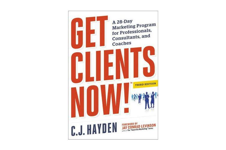 Get Clients Now! (TM) - A 28-Day Marketing Program for Professionals, Consultants, and Coaches