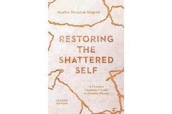 Restoring the Shattered Self - A Christian Counselor's Guide to Complex Trauma