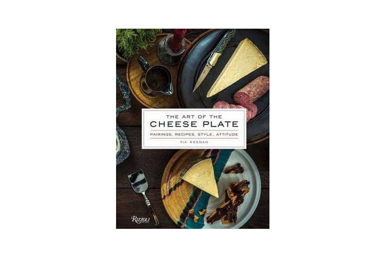 The Art of the Cheese Plate - Pairings, Recipes, Attitude