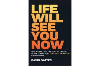 Life Will See You Now - Quit Waiting for the Light at the End of the Tunnel and Light That F cker Up for Yourself
