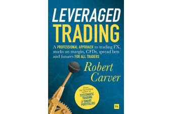 Leveraged Trading - A professional approach to trading FX, stocks on margin, CFDs, spread bets and futures for all traders
