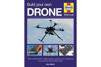 Build Your Own Drone Manual - The practical guide to safely building, operating and maintaining an Unmanned Aerial Vehicle (UAV)