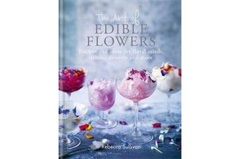 The Art of Edible Flowers - Recipes and ideas for floral salads, drinks, desserts and more