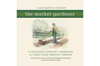 The Market Gardener - A Successful Grower's Handbook for Small-scale Organic Farming