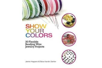 Show Your Colors - 30 Flexible Beading Wire Jewelry Projects