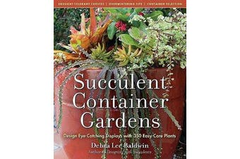 Succulent Container Gardens - Design Eye-Catching Displays with 350 Easy-Care Plants