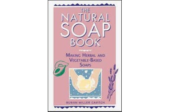 The Natural Soap Book - Making Herbal and Vegetable-based Soaps