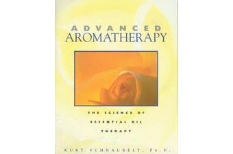 Advanced Aromatherapy - The Science of Essential Oil Therapy