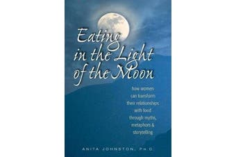 Eating in the Light of the Moon - How Women Can Transform Their Relationship with Food Through Myths, Metaphors, and Storytelling