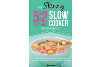 The Skinny 5:2 Diet Slow Cooker Recipe Book - Skinny Slow Cooker Recipe and Menu Ideas Under 100, 200, 300 and 400 Calories for Your 5:2 Diet