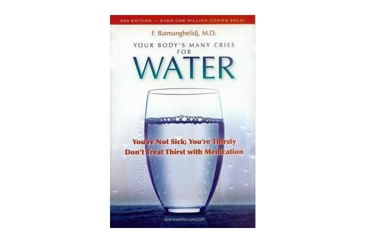 Your Body's Many Cries for Water - You're Not Sick; You're Thirsty: Don't Treat Thirst with Medications