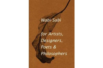 Wabi-Sabi for Artists, Designers, Poets & Philosophers - For Artists, Designers, Poets and Designers