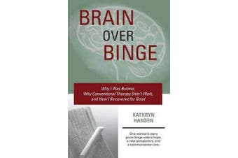 Brain Over Binge - Why I Was Bulimic, Why Conventional Therapy Didn't Work, and How I Recovered for Good