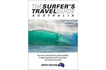 The Surfer's Travel Guide Australia 9th Ed - The Most Comprehensive Guide Available with in-depth Descriptions for Every Major Surf Break in Australia