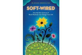 Soft-Wired - How the New Science of Brain Plasticity Can Change Your Life