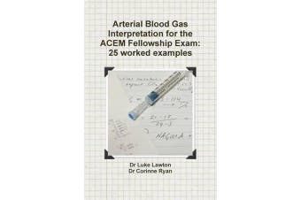 Arterial Blood Gas Interpretation for the ACEM Fellowship Exam - 25 worked examples