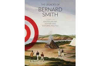The Legacies Of Bernard Smith - Essays on Australian Art, History and Cultural Politics