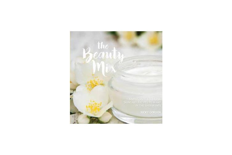 The Beauty Mix - Nourishing Skincare recipes you can make easily using your Thermomix