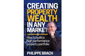 Creating Property Wealth in Any Market - How to Build a High Performance Property Portfolio