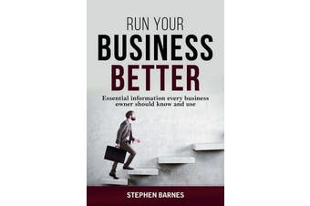 Run Your Business Better - Essential Information Every Business Owner Should Know and Use