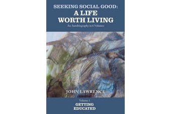 Seeking Social Good: A Life Worth Living: Getting Educated Volume 1 - Getting Educated