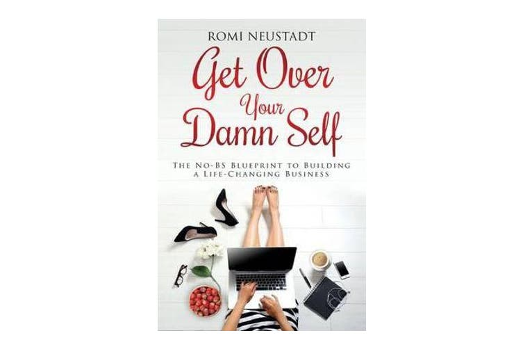 Get Over Your Damn Self - The No-BS Blueprint to Building A Life-Changing Business