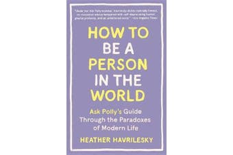How to Be a Person in the World - Ask Polly's Guide Through the Paradoxes of Modern Life