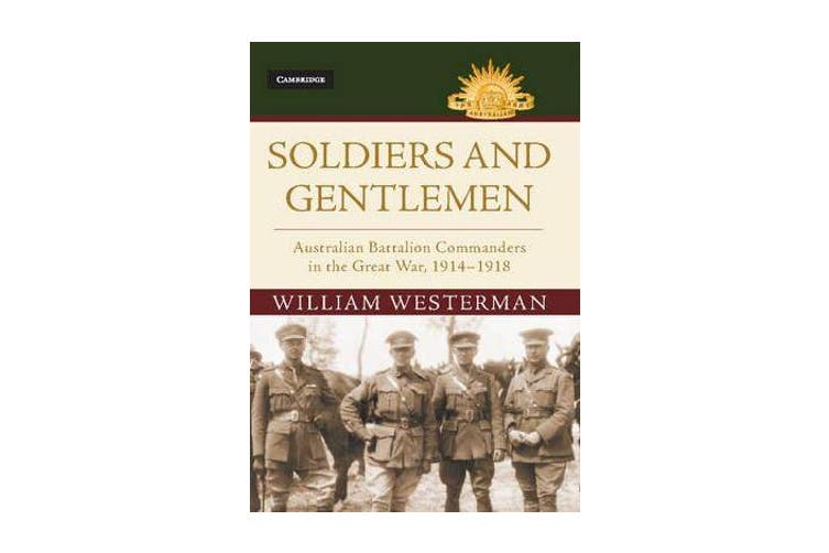 Soldiers and Gentlemen - Australian Battalion Commanders in the Great War, 1914-1918